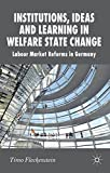 Institutions, Ideas and Learning in Welfare State Change: Labour Market Reforms in Germany (New Perspectives in German Political Studies)