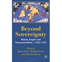 Beyond Sovereignty: Britain, Empire and Transnationalism, c.1880-1950 1st edition by Trentmann, Frank, Levine, Philippa, Grant, Kevin (2007) Hardcover