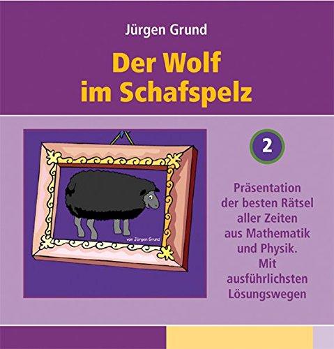 Der Wolf im Schafspelz: Präsentation der besten Rätsel aller Zeiten aus Mathematik und Physik. Mit ausführlichsten Lösungswegen (Teil 2)