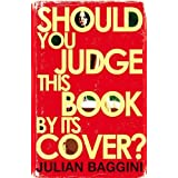Should You Judge This Book by Its Cover?: 100 Fresh Takes on Familiar Sayings and Quotations by Julian Baggini (2009-09-07)