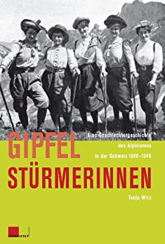 Gipfelstürmerinnen: Eine Geschlechtergeschichte des Alpinismus in der Schweiz 1840-1940 (German Edition) par [Wirz, Tanja]