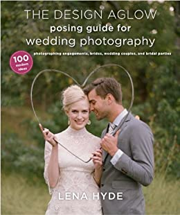The Design Aglow Posing Guide for Wedding Photography: 100 Modern Ideas for Photographing Engagements, Brides, Wedding Couples, and Wedding Parties par [Hyde, Lena]