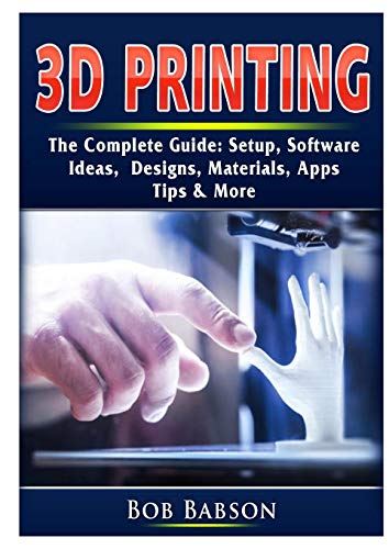3D Printing The Complete Guide: Setup, Software, Ideas, Designs, Materials, Apps, Tips & More (Scanner-apps)