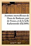 Aventures merveilleuses de Huon de Bordeaux, pair de France, et de la belle Esclarmonde,: ainsi que du petit roi de féerie Auberon