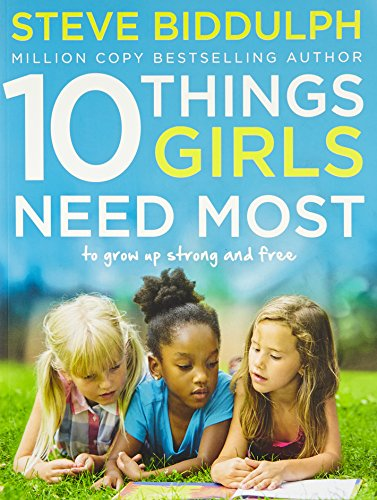 10 Things Girls Need Most: To grow up strong and free por Steve Biddulph