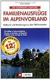 Die schönsten Familienausflüge im Alpenvorland: Radtouren und Wanderungen zu über 700 Einzelzielen - Armin Scheider