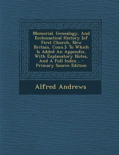 Memorial. Genealogy, and Ecclesiastical History [of First Church, New Britain, Conn.]: To Which Is Added an Appendix, with Explanatory Notes, and a Full Index... - Primary Source Edition
