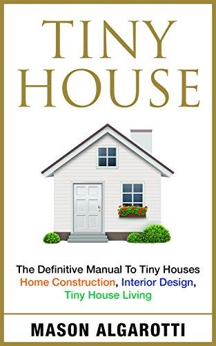 Tiny House: The Definitive Manual To Tiny Houses: Home Construction, Interior Design, Tiny House Living (English Edition)
