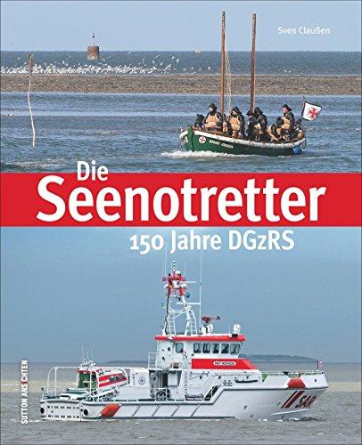 Die Seenotretter. 150 Jahre DGzRS: Das Buch zum Jubiläum der deutschen Gesellschaft zur Rettung Schiffbrüchiger, Bildband mit packenden Fotografien ... jüngsten Seenotkreuzer (Sutton Schifffahrt)
