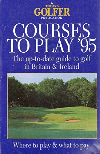 Courses to Play 95 : The Up-To-Date Guide to Golf in Britain & Ireland
