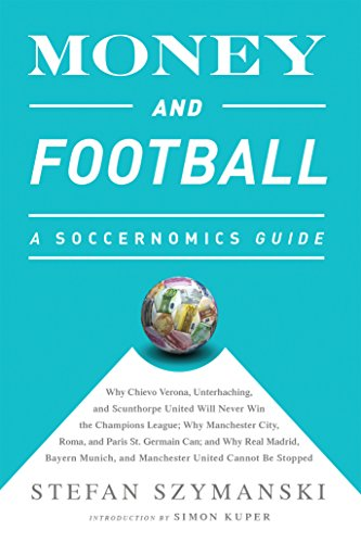 Money and Football: A Soccernomics Guide (INTL ed): Why Chievo Verona, Unterhaching, and Scunthorpe United Will Never Win the Champions League, Why Manchester ... United Cannot Be Stopped (English Edition) por Stefan Szymanski