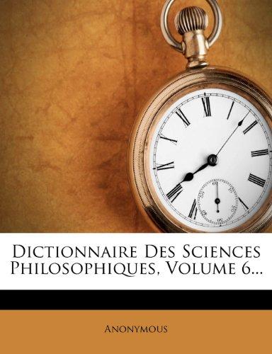 Dictionnaire Des Sciences Philosophiques, Volume 6. par Anonymous