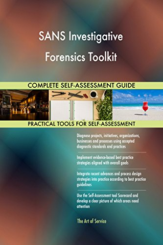 SANS Investigative Forensics Toolkit All-Inclusive Self-Assessment - More than 680 Success Criteria, Instant Visual Insights, Comprehensive Spreadsheet Dashboard, Auto-Prioritized for Quick Results