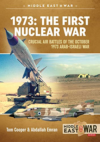 1973: The First Nuclear War: Crucial Air Battles of the October 1973 Arab-Israeli War (Middle East@war) (Tom Cooper)