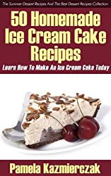 50 Homemade Ice Cream Cake Recipes - Learn How To Make An Ice Cream Cake Today (The Summer Dessert Recipes And The Best Dessert Recipes Collection Book 1) (English Edition)