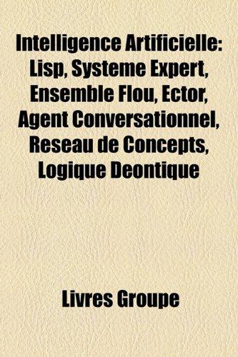 Intelligence Artificielle: Lisp, Système Expert, Ensemble Flou, Ector, Agent Conversationnel, Réseau de Concepts, Logique Déontique