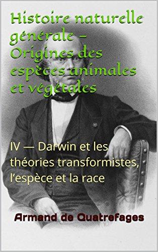 Histoire naturelle générale — Origines des espèces animales et végétales: IV — Darwin et les théories transformistes, l'espèce et la race par Armand de Quatrefages