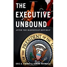 The Executive Unbound: After the Madisonian Republic by Eric A. Posner (2011-03-16)