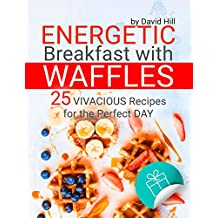 Energetic breakfast with waffles. 25 vivacious recipes for the perfect day. (English Edition)