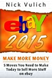 eBay 2015: 5 Moves You Need to Make Today to Sell More Stuff on eBay (eBay Selling Made Easy)