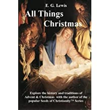 All Things Christmas: The History & Traditions of Advent and Christmas by E. G. Lewis (2012-11-16)