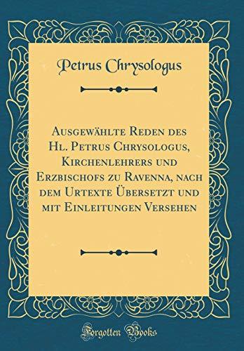 Ausgewählte Reden des Hl. Petrus Chrysologus, Kirchenlehrers und Erzbischofs zu Ravenna, nach dem Urtexte Übersetzt und mit Einleitungen Versehen (Classic Reprint)