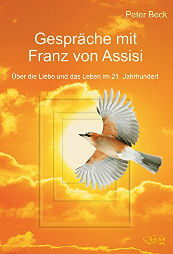 Gespräche mit Franz von Assisi: Über die Liebe und das Leben im 21. Jahrhundert