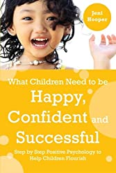 What Children Need to Be Happy, Confident and Successful: Step by Step Positive Psychology to Help Children Flourish