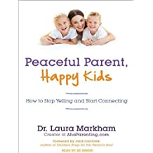By Laura Markham - Peaceful Parent, Happy Kids: How to Stop Yelling and Start Connecting (MP3 Una)