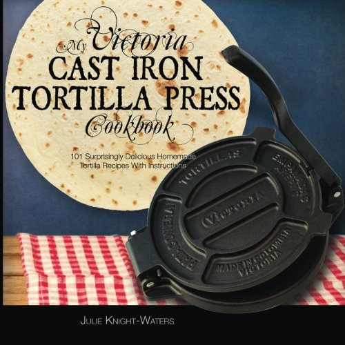 My Victoria Cast Iron Tortilla Press Cookbook: 101 Surprisingly Delicious Homemade Tortilla Recipes with Instructions: Volume 1 (Victoria Cast Iron Tortilla Press Recipes) por Alejandra Maria