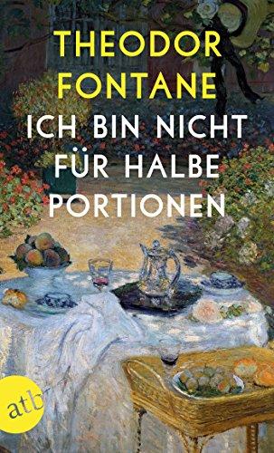 Ich bin nicht für halbe Portionen: Essen und Trinken mit Theodor Fontane