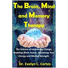 The Brain, Mind and Memory Therapy: The Science of embracing Change, Boosting Brain Power, Increasing Your Energy and Mental Strength.