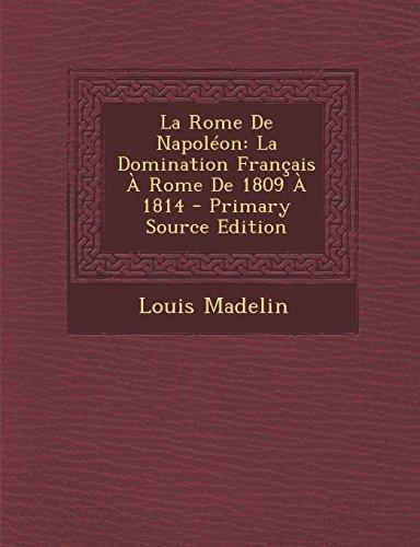 La Rome de Napoleon: La Domination Francais a Rome de 1809 a 1814 par Louis Madelin