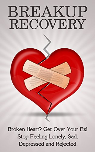 Breakup Recovery: Broken Heart? Get Over Your Ex! Stop Feeling: Lonely,  Sad, Depressed and Rejected (Breakup For Men, Breakup Self Help, Breakup  Help,