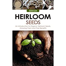 Heirloom Seeds: An Introduction to Organic Heirloom Seeds, Growing Them, and Their Benefits (Heirloom Seeds, Heirloom Plantation, Heirloom Organic Gardening, ... for Beginners Book 1) (English Edition)