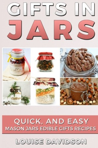 Gifts in Jars: Quick and Easy Mason Jars Edible Gifts Recipes