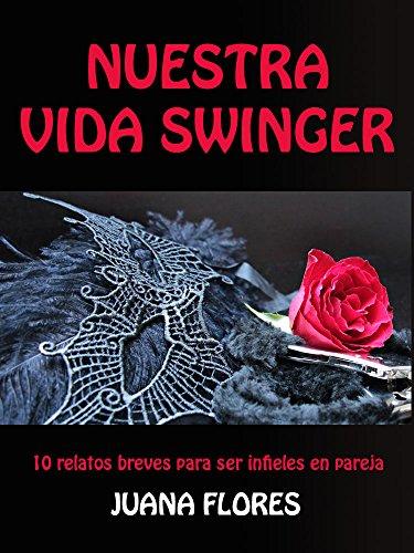 Nuestra vida swinger: 10 relatos breves para ser infieles en pareja por Juana Flores