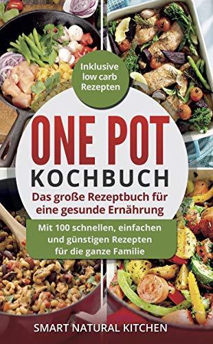 One Pot Kochbuch: Das große Rezeptbuch für eine gesunde Ernährung: Mit 100 schnellen, einfachen und günstigen Rezepten für die ganze Familie | Inklusive Low Carb Rezepten
