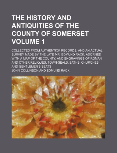 The history and antiquities of the county of Somerset; collected from authentick records, and an actual survey made by the late Mr. Edmund Rack. ... of Roman and other reliques, Volume 1