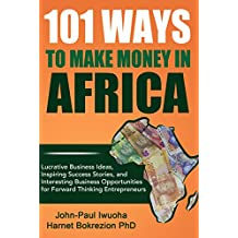 101 Ways to Make Money in Africa: Lucrative Business Ideas, Inspiring Success Stories, and Interesting Business Opportunities for Forward Thinking Entreperneurs (English Edition)