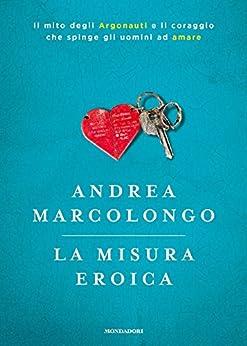 La misura eroica: Il mito degli Argonauti e il coraggio che spinge gli uomini ad amare di [Marcolongo, Andrea]