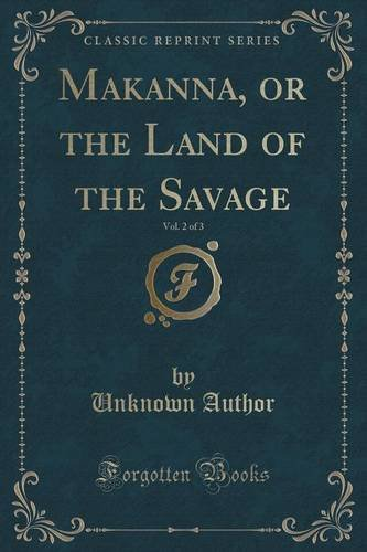 Makanna, or the Land of the Savage, Vol. 2 of 3 (Classic Reprint)
