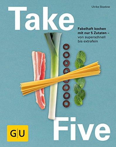Take Five: Fabelhaft kochen mit nur 5 Zutaten – von superschnell bis extrafein (GU Themenkochbuch)