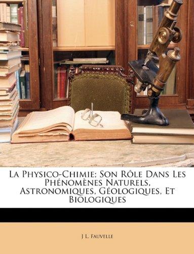 La Physico-Chimie; Son Role Dans Les Phenomenes Naturels, Astronomiques, Geologiques, Et Biologiques