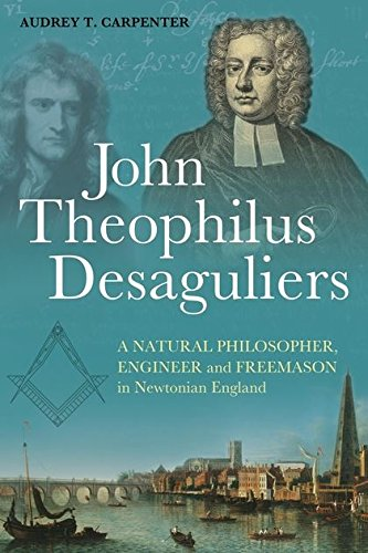 John Theophilus Desaguliers: A Natural Philosopher, Engineer and Freemason in Newtonian England
