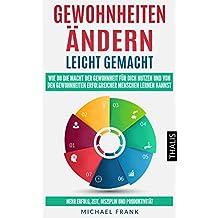 Gewohnheiten ändern leicht gemacht: Wie Du die Macht der Gewohnheit für dich nutzen und von den Gewohnheiten erfolgreicher Menschen lernen kannst - Mehr ... Disziplin und Produktivität (German Edition)