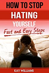 How To Stop Hating Yourself: Fast and Easy Steps (English Edition)