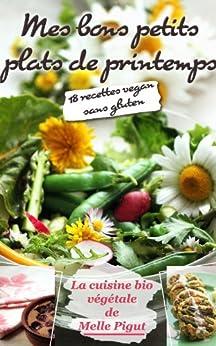 Mes Bons Petits Plats de Printemps: 18 recettes vegan sans gluten (La Cuisine Bio Végétale de Melle Pigut t. 2) par [Pigut, Melle]