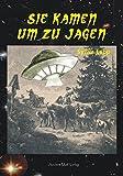 Sie kamen um zu jagen: Historische UFO-Sichtungen im deutschsprachigen Raum - Sylvia Lapp