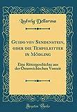 Guido Von Sendenstein, Oder Die Tempelritter in Mödling: Eine Rittergeschichte Aus Der Österreichischen Vorzeit (Classic Reprint) - Ludwig Dellarosa